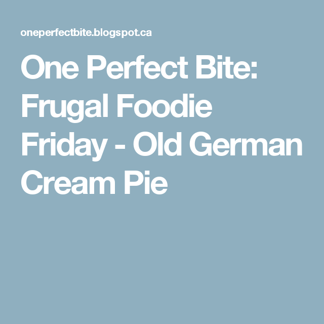 One Perfect Bite: Frugal Foodie Friday - Old German Cream Pie