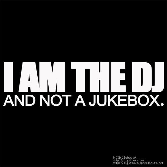 I am the DJ and Not A Jukebox. Word!