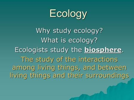 Ecology Why study ecology? What is ecology? Ecologists study the biosphere. The study of the interactions among living things, and between living things.