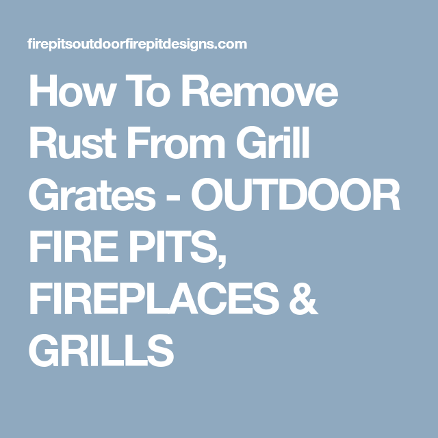 How To Remove Rust From Grill Grates Outdoor Fire Pits Fireplaces Grills How To Remove Rust Grill Grates Outdoor Fire Pit