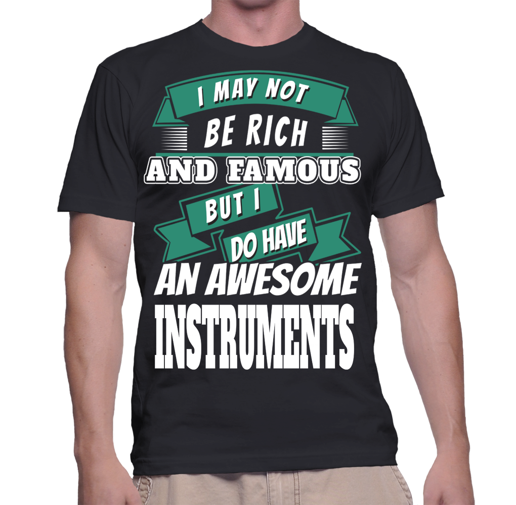 I May Not Be Rich And Famous But I Do Have An Awesome Instruments T-Shirt