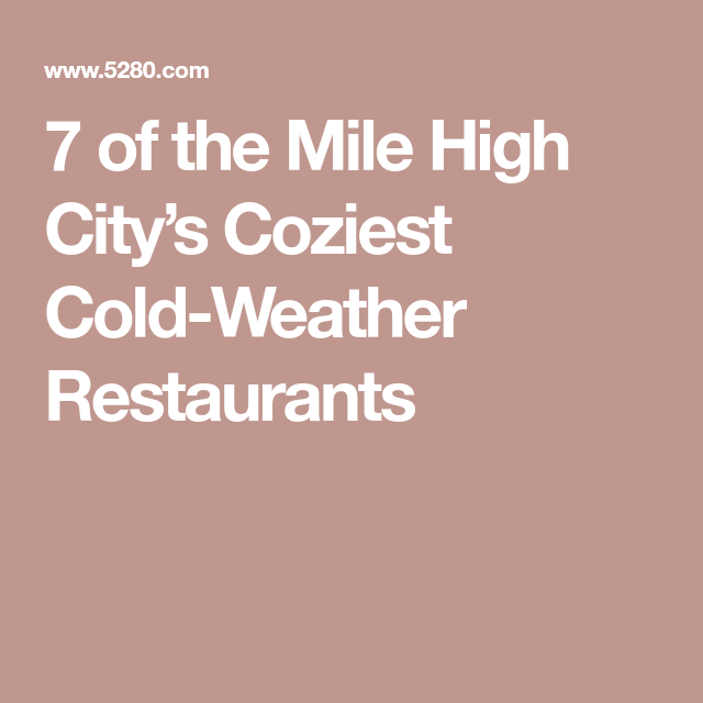7 Of The Mile High Citys Coziest Cold Weather Restaurants Cozy