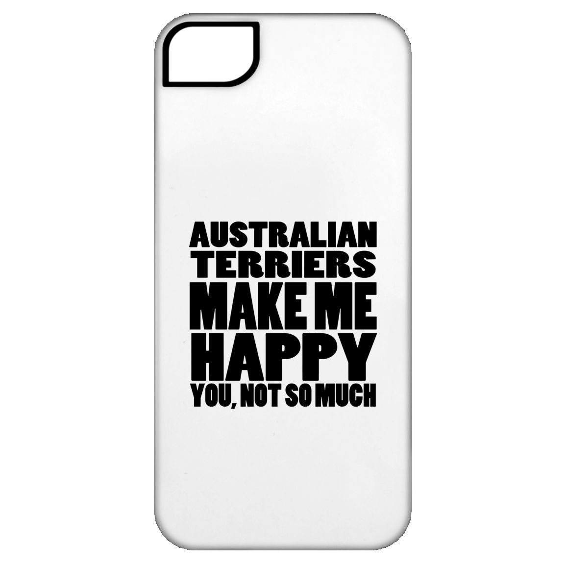 Australian Terriers Make Me Happy You Not So Much iPhone 5 Cases