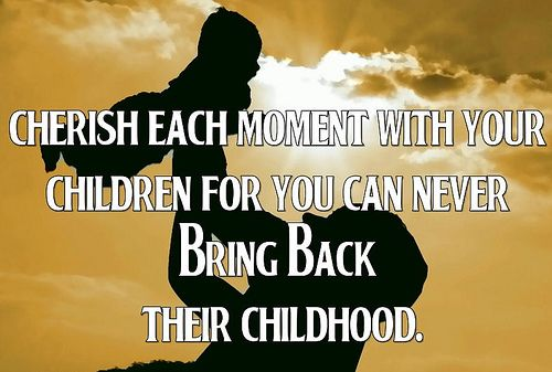 Cherish Each Moment With Your Children Quotes About Your Children Childhood Quotes Moments Quotes