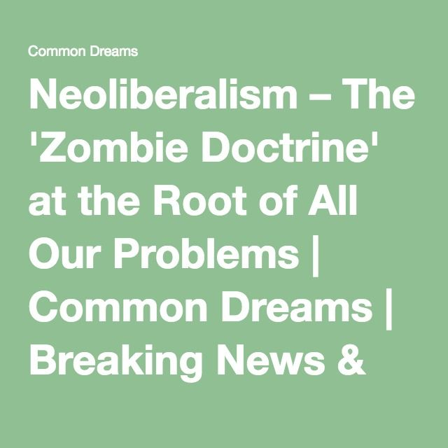Neoliberalism The Zombie Doctrine At The Root Of All Our Problems Problem Root Do You Know What