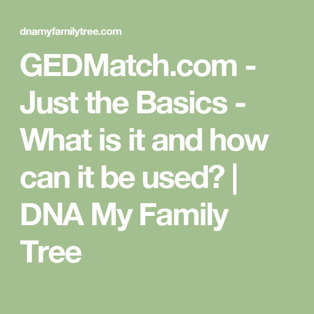 GEDMatch com - Just the Basics - What is it and how can it