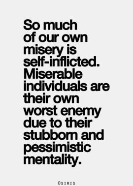 So Much Of Our Own Misery Is Self Inflicted Miserable Individuals
