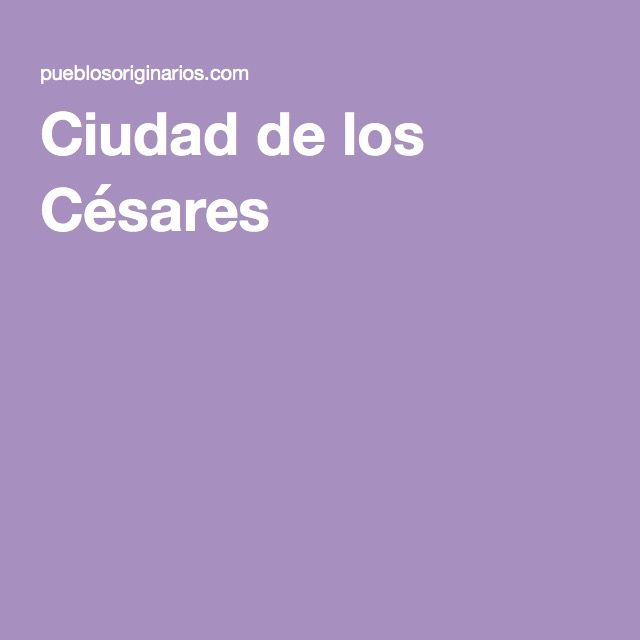 Ciudad de los Césares  http://pueblosoriginarios.com/primeros/cesares.html