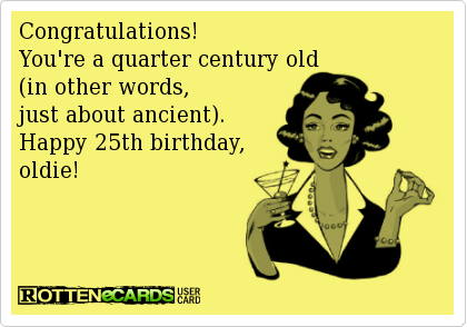 Congratulations You Re A Quarter Century Old In Other Words Just About Ancient Happ 25th Birthday Quotes Happy 25th Birthday Quotes Happy 25th Birthday