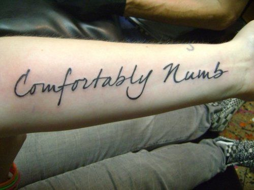 Comfortably Numb tattoo   love the saying has soo much