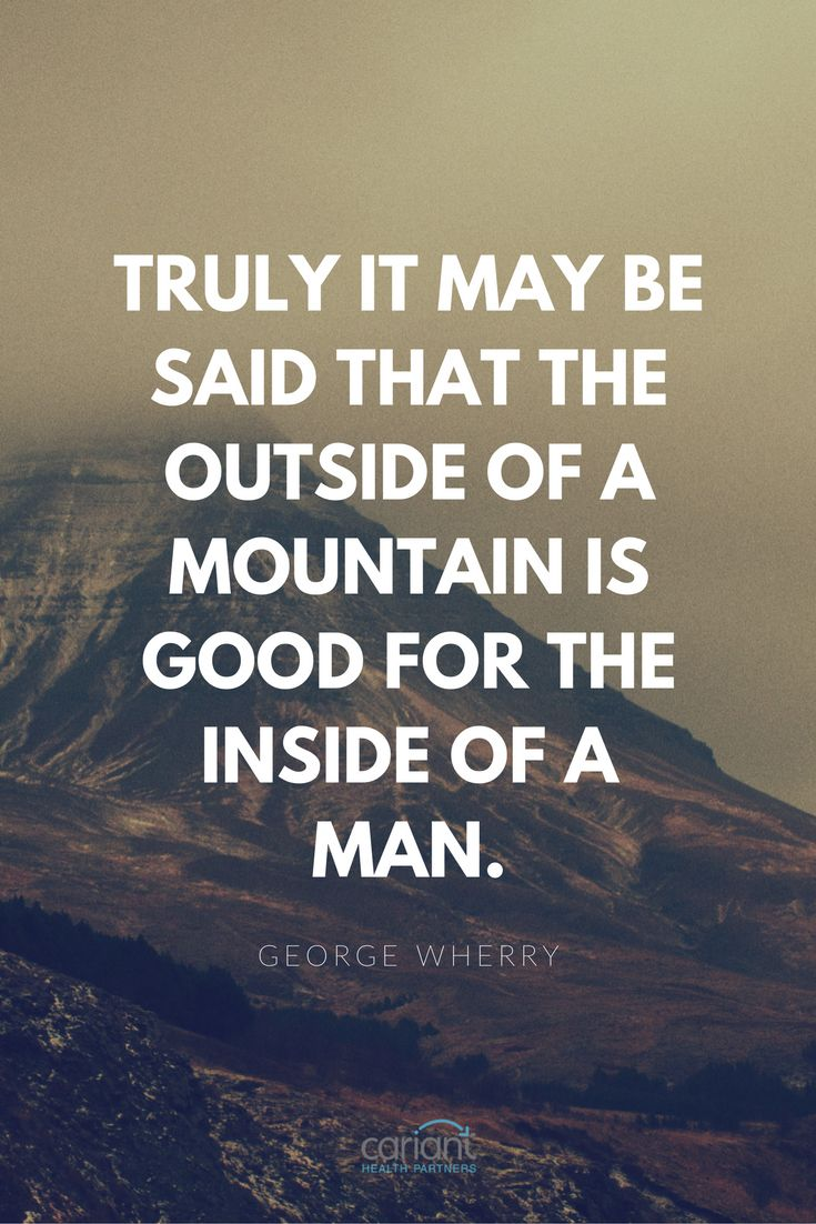 Favorite Inspirational Quotes Truly It May Be Said That The Outside Of A Mountain Is Good For