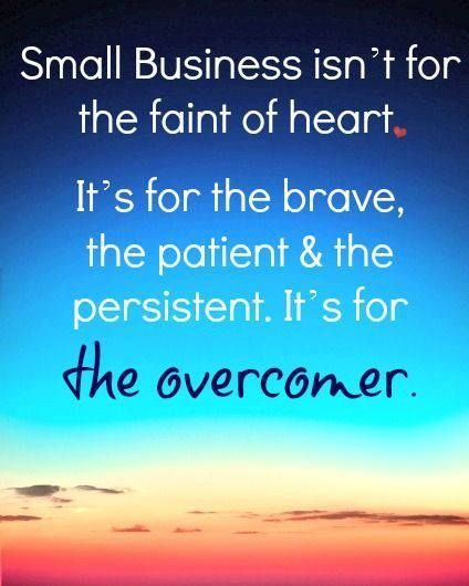 """""""Small Business isn't for the faint of heart. It's for the brave, the patient, and the persistent. It's for the overcomer."""""""