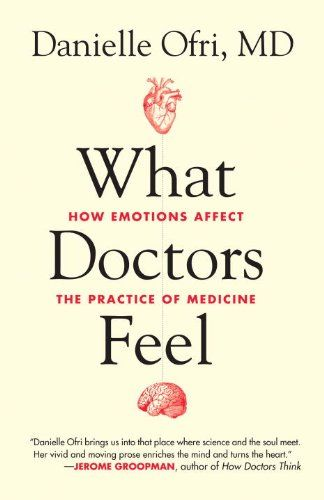 What Doctors Feel How Emotions Affect The Practice Of Medicine By Danielle Ofri
