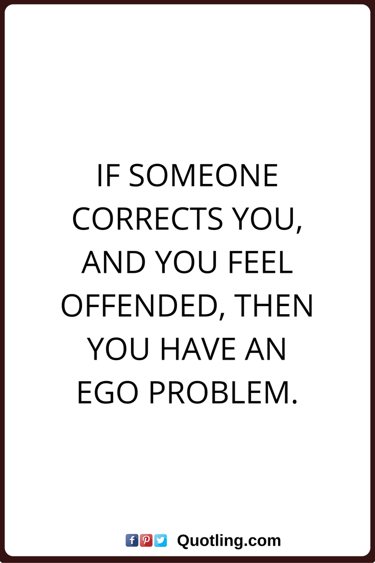 Ego Quotes If Someone Corrects You And You Feel Offended Then You