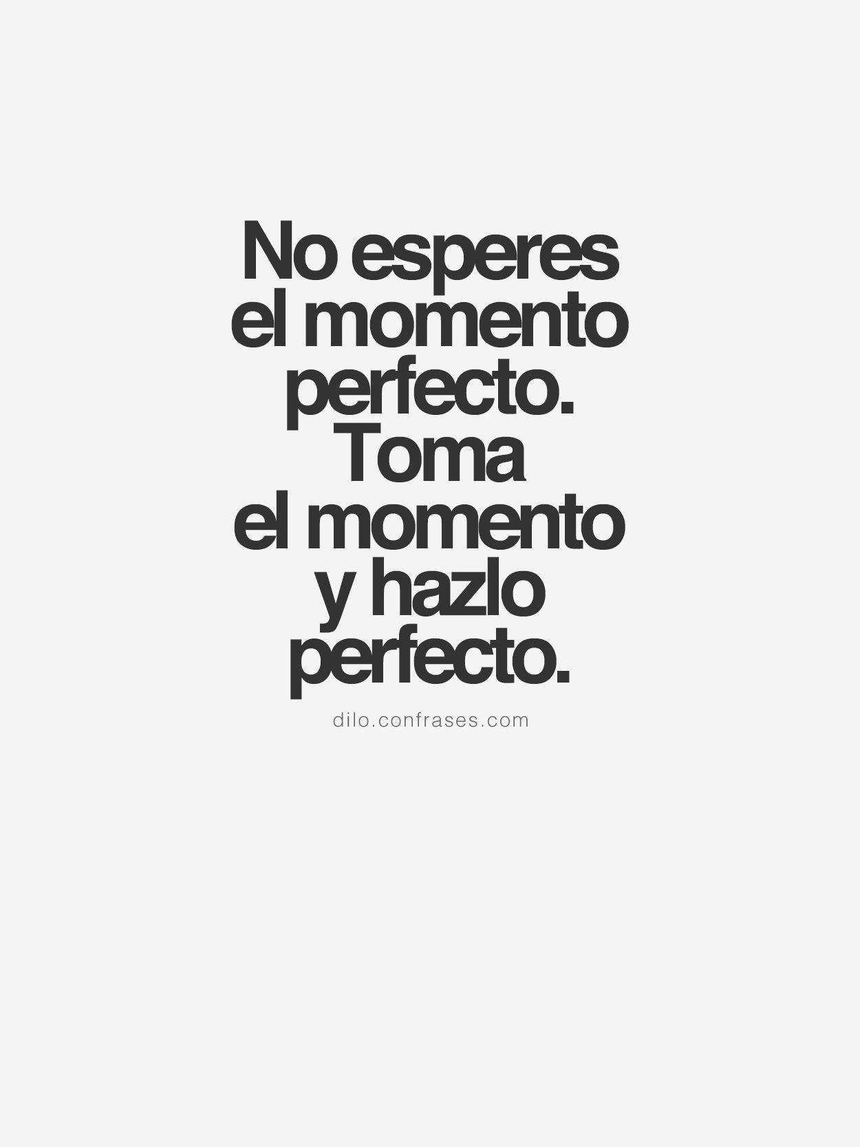 """Las mejores frases de """"No esperes el momento perfecto Toma el momento y hazlo perfecto """" — También te pueden interesar Frases de Inteligencia Frases de"""