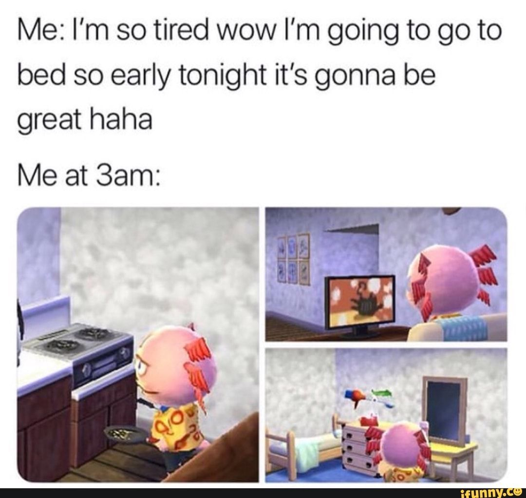 Me I M So Tired Wow I M Going To Go To Bed So Early Tonight It S Gonna Be Great Haha Me At 3am Ifunny Animal Crossing Funny Animal Crossing Memes