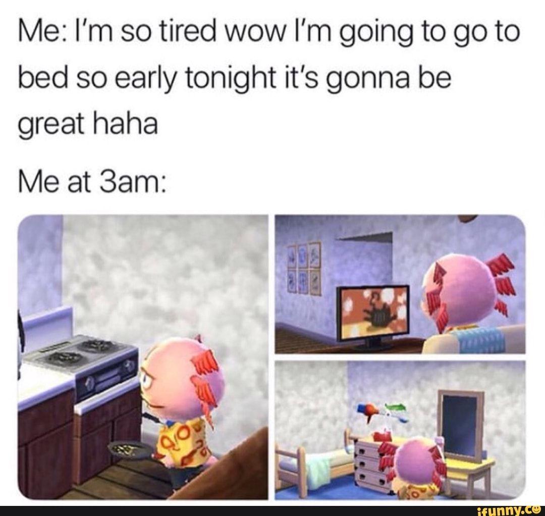 Me I'm so tired wow I'm going to go to bed so early