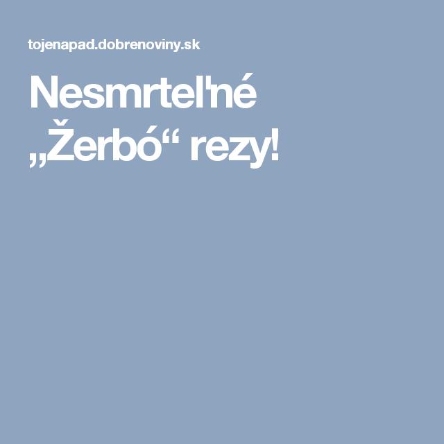 """Nesmrteľné """"Žerbó"""" rezy!"""