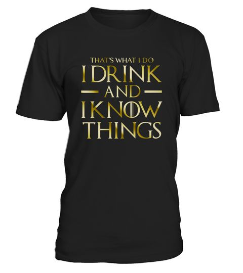 "# I Drink And I Know Things T-Shirt .   This ""That's What I Do I Drink and I Know Things"" shirt is a great gift for someone who loves games, beer, wine  This funny Quotes tshirt tshirts shirt shirts is a gold version for fan drinkin drinker drinking budies guys thats what i do i drink and know things great gift someone loves games, beer, whiskey, bourbon, scotch, wine, vodka, schnapps, margaritas, tequila.  TIP: If you buy 2 or more (hint: make a gift for someone or team up) you'll save…"