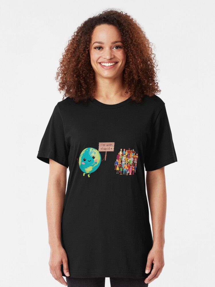 Earth I M With Stupid Climate Change Protest T Shirt By Rawresh6 Redbubble Funny Earth T Shirts For Women Shirts