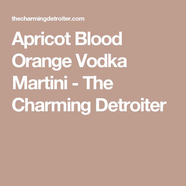 Apricot Blood Orange Vodka Martini - The Charming Detroiter