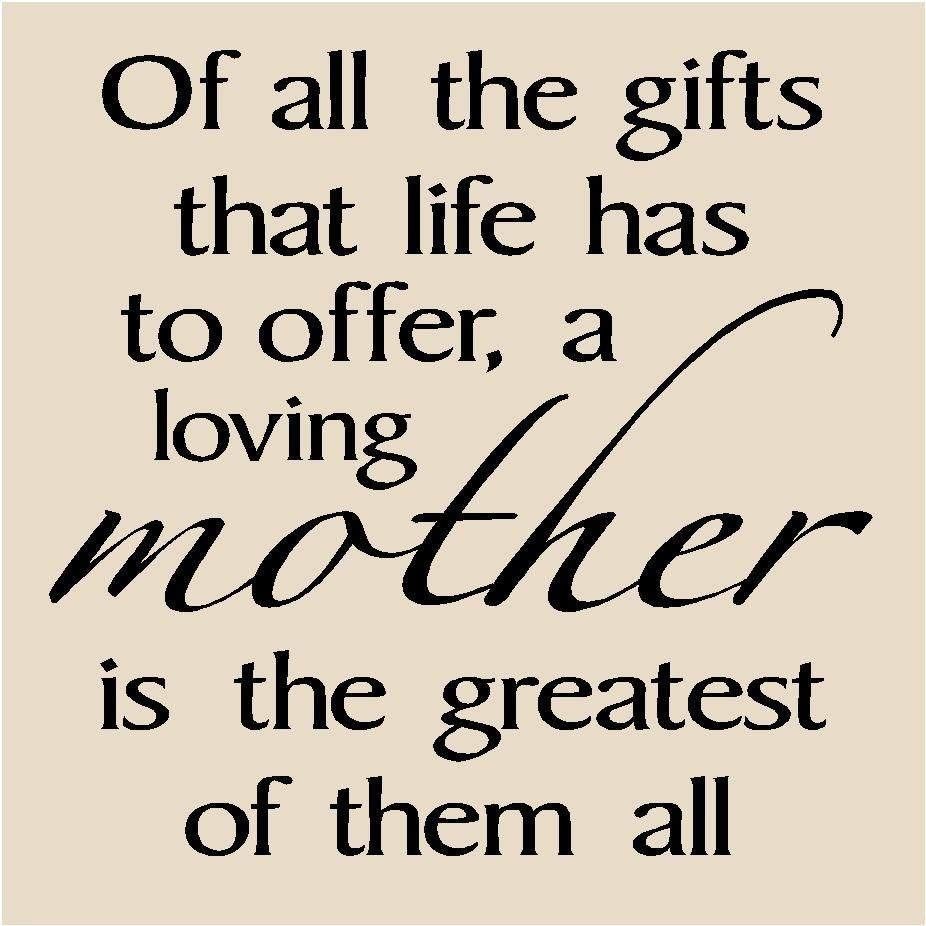 Of All The Gifts That Life Has To Offer A Loving Mother Is Greatest Them I Love My Mom Forever And Ll You For Always