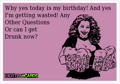 Why yes today is my birthday! And yes I'm getting wasted! Any  Other Questions   Or can I get  Drunk now?