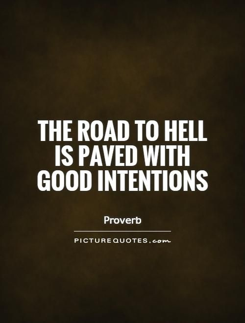 Good Intentions Quotes The road to hell is paved with good intentions. Road quotes on  Good Intentions Quotes