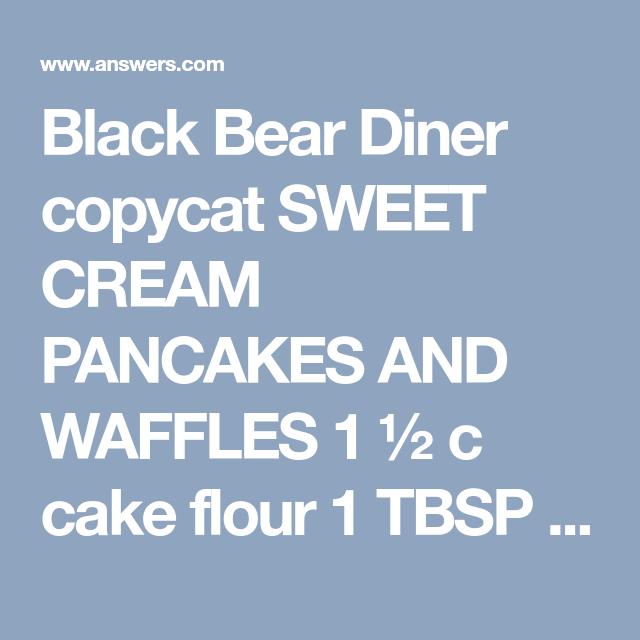 Black Bear Diner Copycat Sweet Cream Pancakes And Waffles 1 C Cake Flour 1 Tbsp Doub Black Bear Diner Pancake Recipe Pancakes For Dinner Diner Pancake Recipe