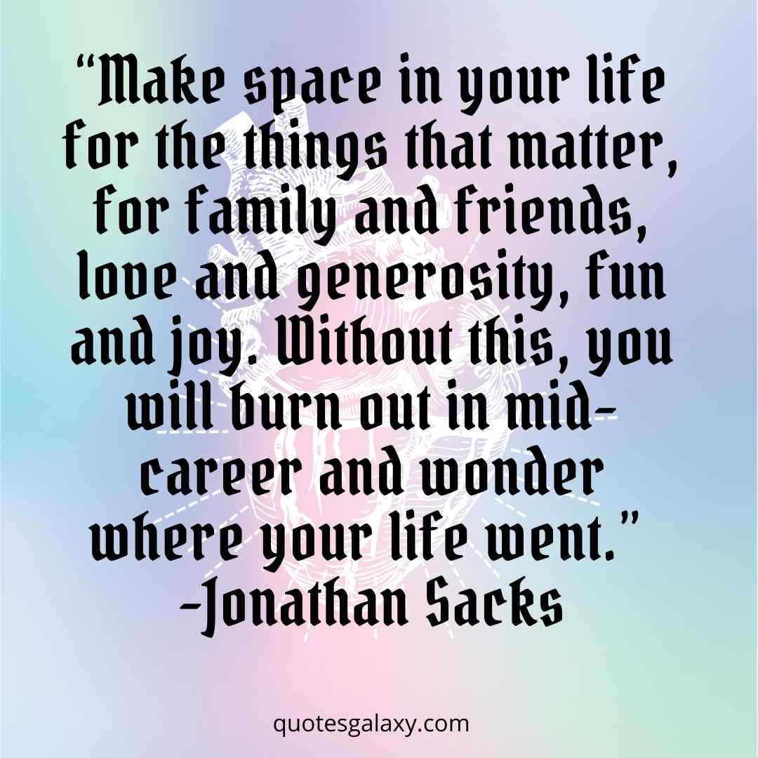 """""""Make space in your life for the things that matter, for family and friends, love and generosity, fun and joy. Without this, you will burn out in mid-career and wonder where your life went.""""- JONATHAN SACKS #happiness #inspirequotesaboutlife #liveyourlife #jonathansacks"""
