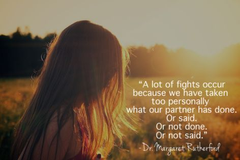 A lot of fights occur because we have taken too personally what our partner has done.  Or said.  Or not done.  Or not said.