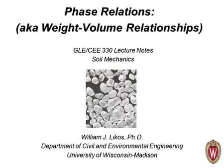 William J. Likos, Ph.D. Department of Civil and Environmental Engineering University of Wisconsin-Madison GLE/CEE 330 Lecture Notes Soil Mechanics Phase.