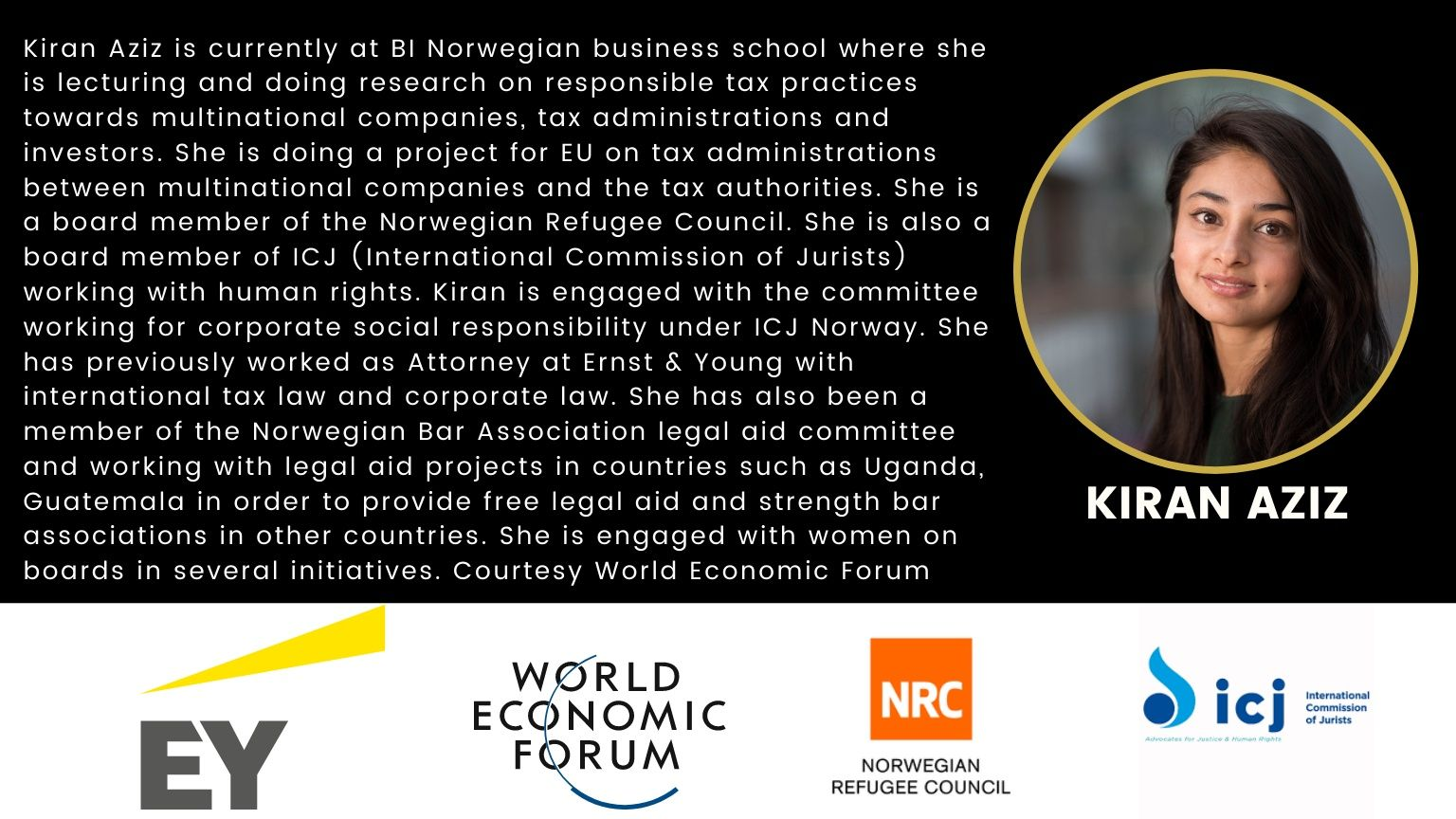 Kiran Aziz is currently at BI Norwegian business school where she is lecturing and doing research on responsible tax practices towards multinational companies, tax administrations and investors. She is doing a project for EU on tax administrations between multinational companies and the tax authorities. She is a board member of the Norwegian Refugee Council. She is also a board member of ICJ (International Commission of Jurists) working with human rights. Kiran is engaged with the committee working for corporate social responsibility under ICJ Norway. She has previously worked as Attorney at Ernst & Young with international tax law and corporate law. She has also been a member of the Norwegian Bar Association legal aid committee and working with legal aid projects in countries such as Uganda, Guatemala in order to provide free legal aid and strength bar associations in other countries. She is engaged with women on boards in several initiatives. Courtesy World Economic Forum