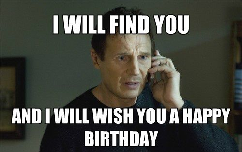Liam Neeson Taken Birthday Meme Birthday Memes Pinterest Happy
