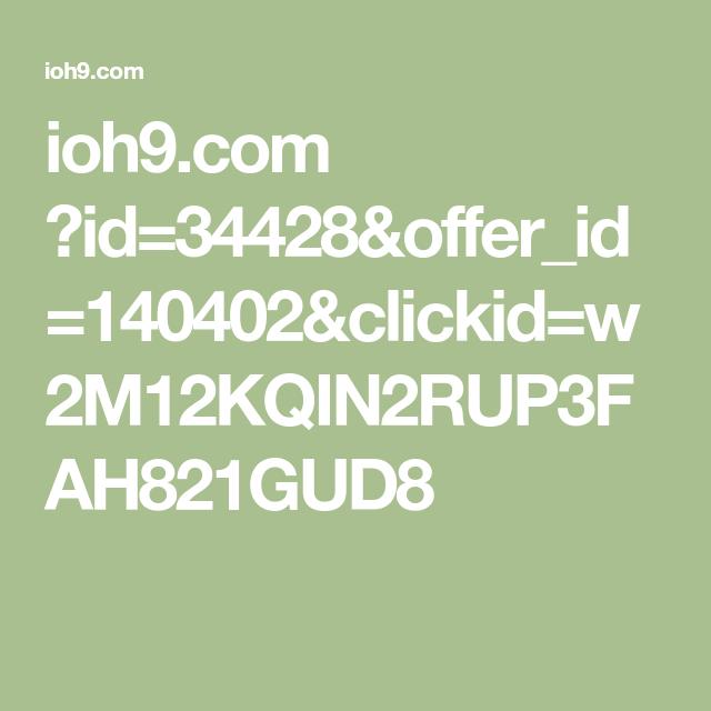 ioh9.com ?id=34428&offer_id=140402&clickid=w2M12KQIN2RUP3FAH821GUD8