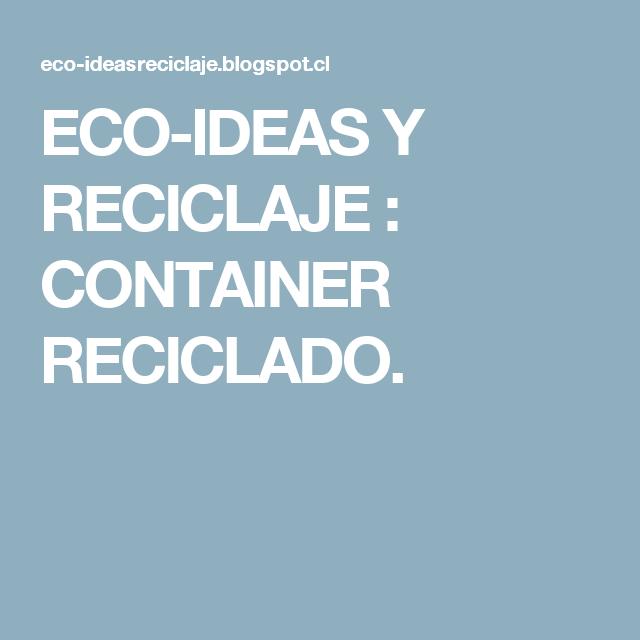 ECO-IDEAS Y RECICLAJE : CONTAINER RECICLADO.