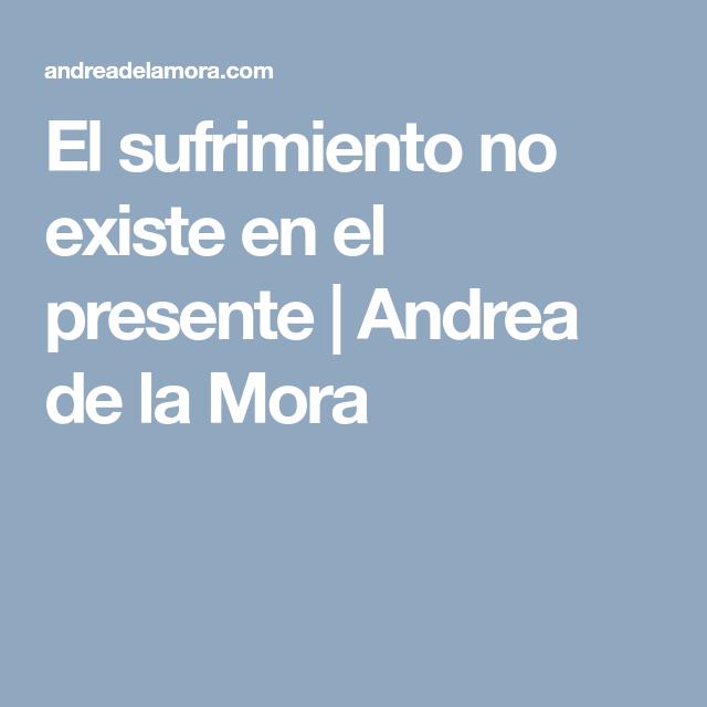 El sufrimiento no existe en el presente   Andrea de la Mora