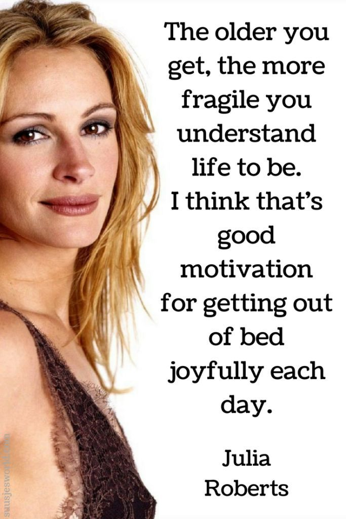 The older you get, the more fragile you understand life to be. I think that's good motivation for getting out of bed joyfully each day. Julia Roberts
