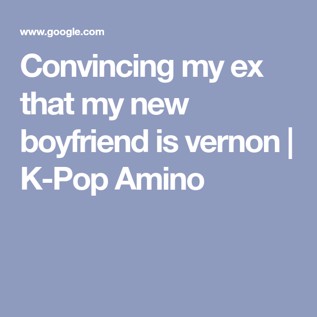 Convincing My Ex That My New Boyfriend Is Vernon K Pop Amino New Boyfriend Vernon Kpop