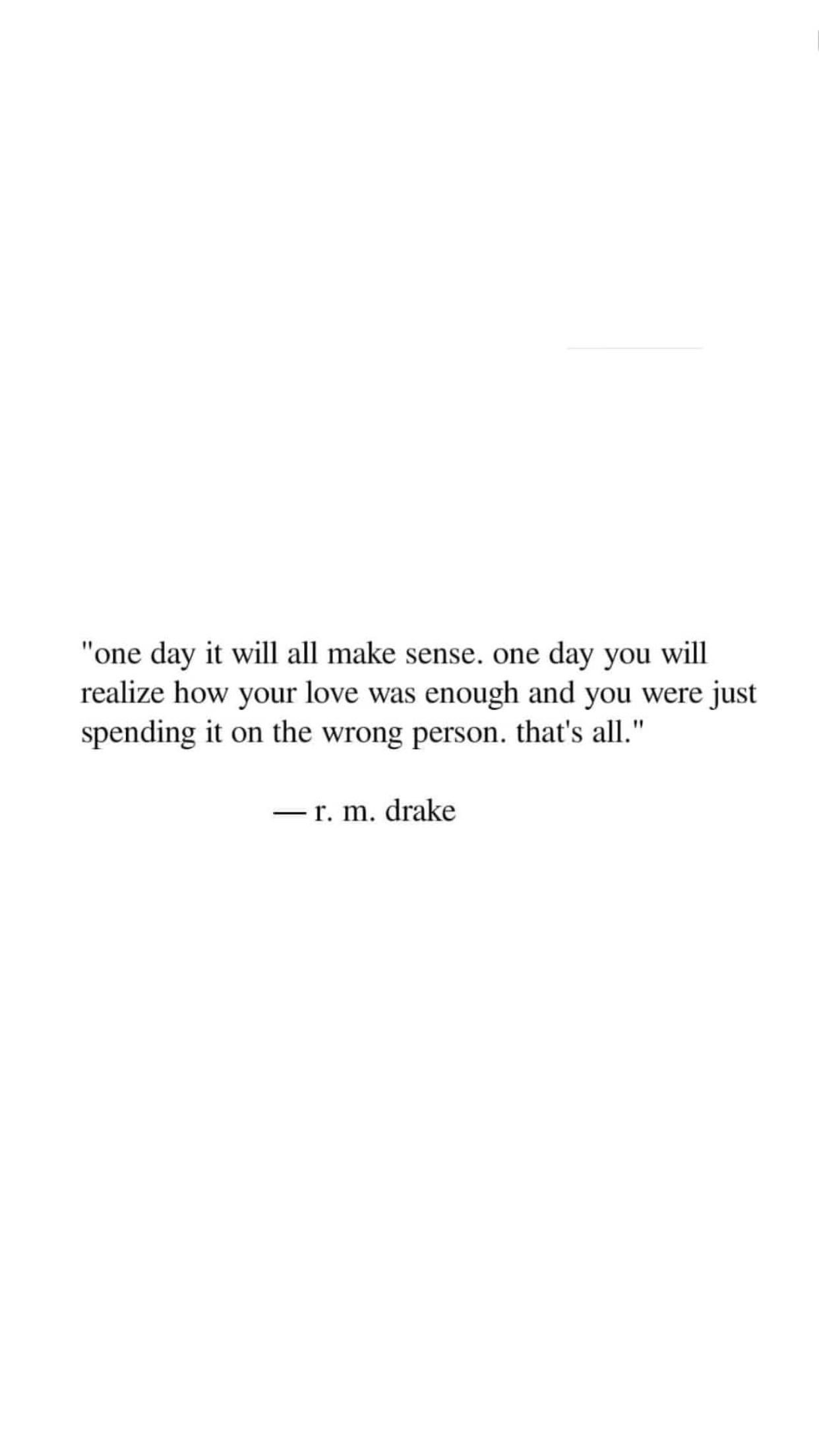 Un día todo tendrá sentido. Un día te darás cuenta de que tu amor fue suficiente y simplemente lo gastaste en la persona equivocada. Eso es todo