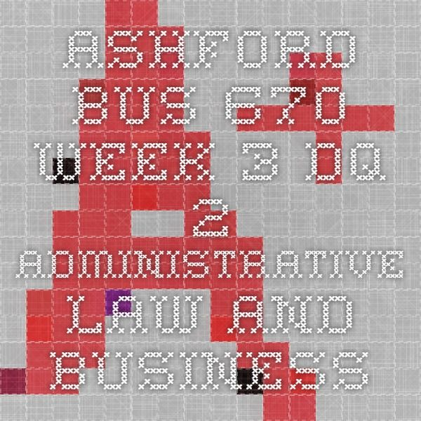 ASHFORD BUS 670 Week 3 DQ 2 Administrative Law and Business