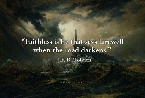 """Faithless is he that says farewell when the road darkens."" – J.R.R. Tolkien"