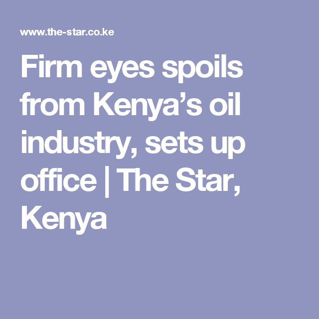 Firm Eyes Spoils From Kenya S Oil Industry Sets Up Office Oil