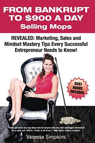 From Bankrupt to $900 a Day Selling Mops: Revealed: Marketing, Sales & Mindset Tips Every Successful Entrepreneur Needs to Know
