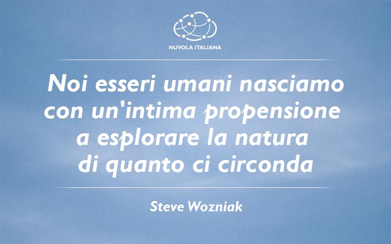 """""""Noi esseri umani nasciamo con un'intima propensione a esplorare la natura di quanto ci circonda."""" - Steve Wozniak #NuvolaQuotes"""