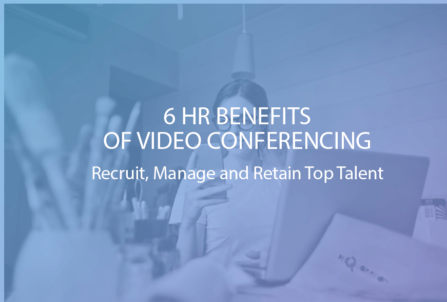 6 HR Benefits of a Video Conference Recruit, Manage