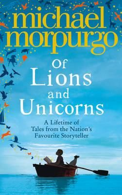Of Lions and Unicorns : A Lifetime of Tales from the Master Storyteller - Michael Morpurgo. The most comprehensive and definitive Michael Morpurgo collection ever, this edition features twenty-five short stories by the nation's favourite storyteller - as well as extracts from twenty-five of his best-loved novels.