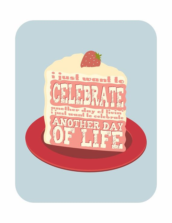 Life is WORTH celebrating! It is a GIFT!