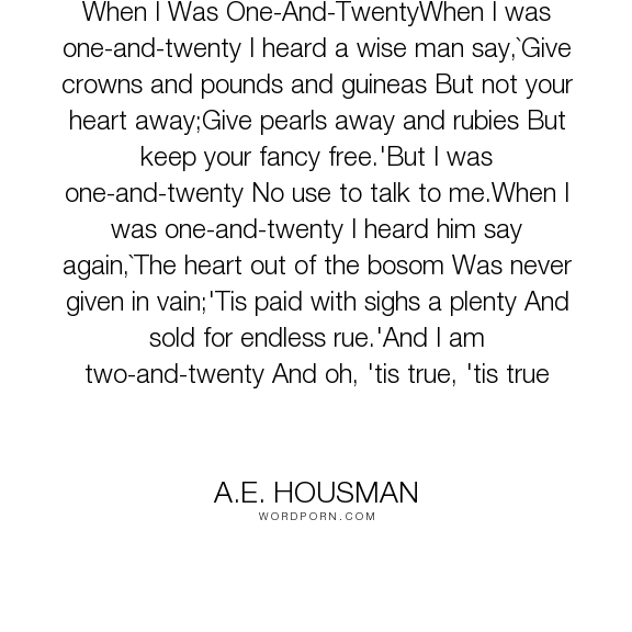 "A.E. Housman - ""When I Was One-And-TwentyWhen I was one-and-twenty I heard a wise man say,`Give crowns..."". knowledge, friend, friendship, love"