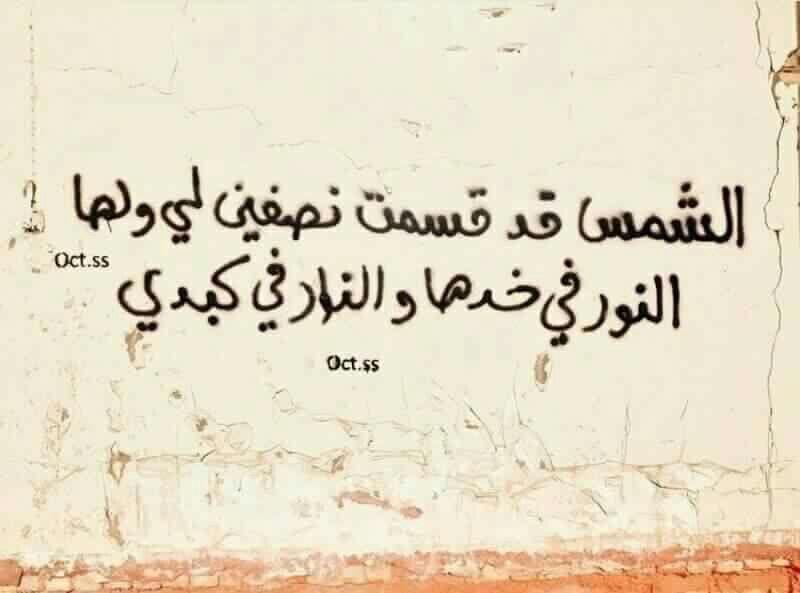 الشمس قد قسمت نصفين لي ولها النور في خدها والنار في كبدي Street Art Quotes Cool Words Arabic Quotes